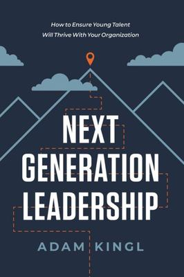 Next Generation Leadership - How to Ensure Young Talent Will Thrive with Your Organization