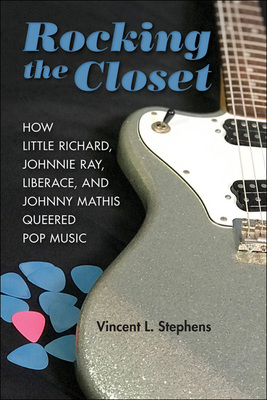 Rocking the Closet - How Little Richard, Johnnie Ray, Liberace, and Johnny Mathis Queered Pop Music