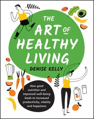 The Art of Healthy Living: How Good Nutrition and Improved Wellbeing Leads to Increased Productivity, Vitality and Happiness