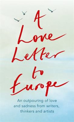 A Love Letter to Europe - An Outpouring of Sadness and Hope Mary Beard, Shami Chakrabati, Sebastian Faulks, Neil Gaiman, Ruth Jones, J. K. Rowling, Sandi Toksvig and Others