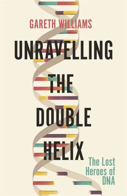 Unravelling the Double Helix - The Lost Heroes of DNA