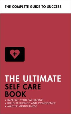 The Ultimate Self Care Book - Improve Your Wellbeing; Build Resilience and Confidence; Master Mindfulness