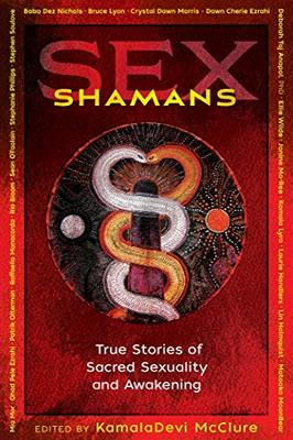 Sex Shamans - True Stories of Sacred Sexuality and Awakening