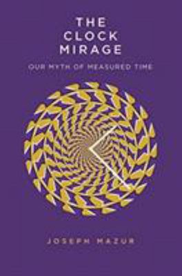 The Clock Mirage - Our Myth of Measured Time