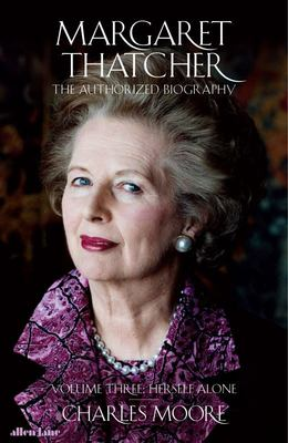 Margaret Thatcher The Authorized Biography, Volume Three: Herself Alone