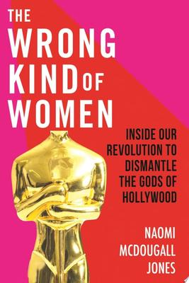 The Wrong Kind of Women - Inside Our Revolution to Dismantle the Gods of Hollywood