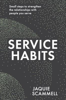 Service Habits - Small Steps to Strengthen the Relationships with People You Service