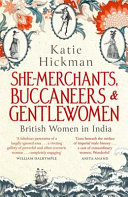 She-Merchants, Buccaneers and Gentlewomen - The Lives and Times of British Women in India 1600 - 1900