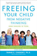 Freeing Your Child from Negative Thinking - Powerful, Practical Strategies to Build a Lifetime of Resilience, Flexibility, and Happiness