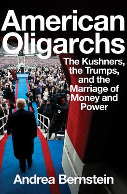 American Oligarchs - The Kushners, the Trumps, and the Marriage of Money and Power