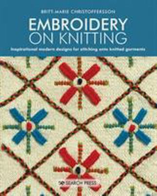 Embroidery on Knitting - 260 Modern Designs for Stitching onto Knitted Garments
