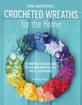 Crocheted Wreaths for the Home - 12 Gorgeous Wreaths and 12 Matching Mini Projects for All Year Round
