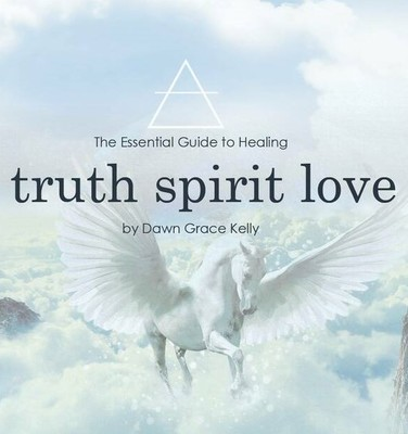 Truth Spirit Love - The Essential Guide to Healing