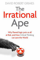 The Irrational Ape: Why Flawed Logic Puts Us All at Risk and How Critical Thinking Can Save the World