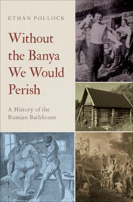 Without the Banya We Would Perish - A History of the Russian Bathhouse