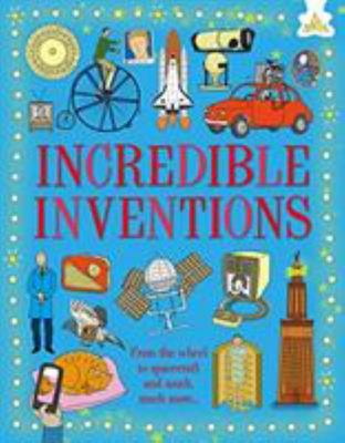 Incredible Inventions - From the Wheel to Spacecraft and Much Much More ...