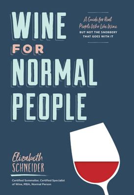 Wine for Normal People : A Guide for Real People Who Like Wine, but Not the Snobbery That Goes with It