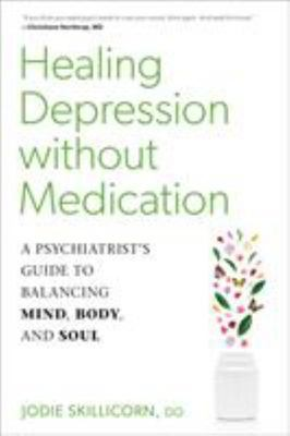 Healing Depression Without Medication - A Psychiatrist's Guide to Balancing Mind, Body, and Soul