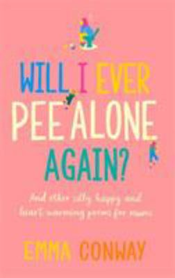 Will I Ever Pee Alone Again? - And Other Happy, Heart-Warming Poems for Mums
