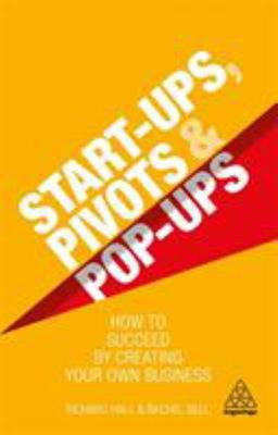 Start-Ups, Pivots and Pop-Ups - How to Succeed by Creating Your Own Business
