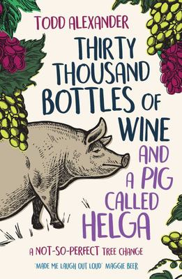 Thirty Thousand Bottles of Wine and a Pig Called Helga:A Not-So-perfect Tree Change