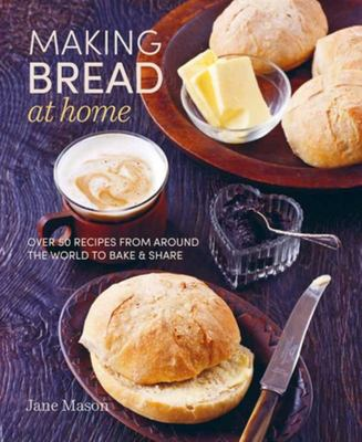 MAKING BREAD AT HOME: Over 50 recipes from around the world to bake and share