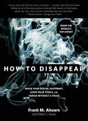 How to Disappear - Erase Your Digital Footprint, Leave False Trails, and Vanish Without a Trace