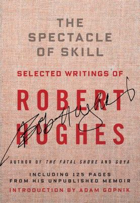 The Spectacle of Skill Selected Writings of Robert Hughes
