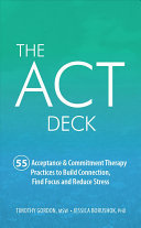 The ACT Deck: 55 Acceptance & Commitment Therapy Practices to Build Connection, Find Focus and Reduce Stress (Card Set)