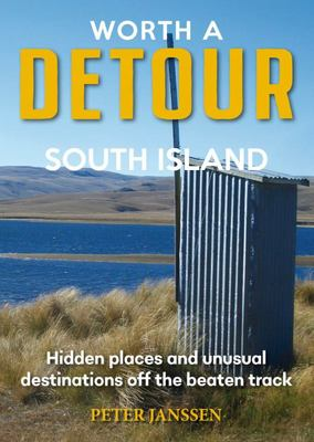 Worth A Detour - South Island: Hidden Places and Unsual Destinations off the Beaten Track