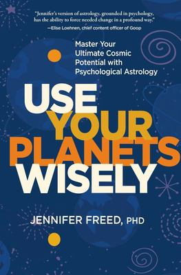 Use Your Planets Wisely - Master Your Ultimate Cosmic Potential with Psychological Astrology