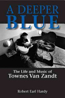 Deeper Blue The Life and Music of Townes Van Zandt