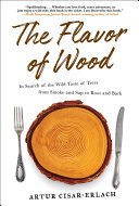 The Flavor of Wood - In Search of the Wild Taste of Trees from Smoke and Sap to Root and Bark