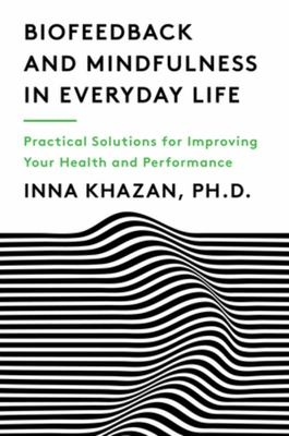 Biofeedback and Mindfulness in Everyday Life - Practical Solutions for Improving Your Health and Performance