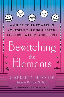 Bewitching the Elements - A Guide to Empowering Yourself Through Earth, Air, Fire, Water, and Spirit