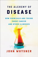 The Alchemy of Disease - How Chemicals and Toxins Cause Cancer and Other Illnesses