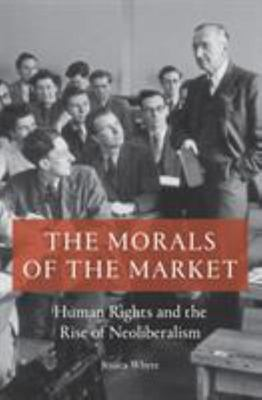 The Morals of the Market - Human Rights and the Rise of Neoliberalism