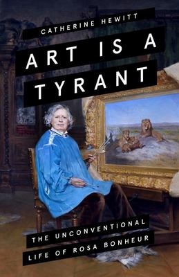 Art Is a Tyrant - The Unconventional Life of Rosa Bonheur