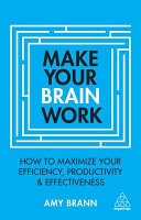Make Your Brain Work - How to Maximize Your Efficiency, Productivity and Effectiveness