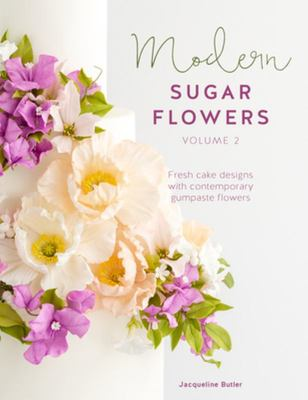 Modern Sugar Flowers Volume 2 - Fresh Cake Designs with Comtemporary Gumpaste Flowers