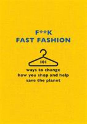 F**k Fast Fashion - 101 Ways to Change How You Shop and Help Save Our Earth