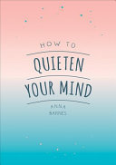 How to Quieten Your Mind - Tips, Quotes and Activities to Help You Find Calm