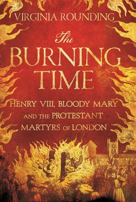 The Burning Time - Henry VIII, Bloody Mary, and the Protestant Martyrs of London