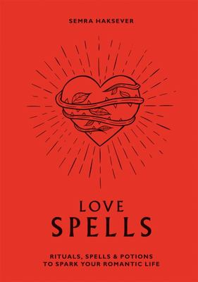 Love Spells - Rituals, Spells and Potions to Spark Your Romantic Life