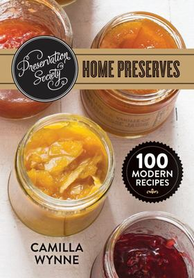 Preservation Society Home Preserves: 100 Modern Recipes