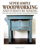 Super Simple Woodworking and Furnituremaking - Glue, Screw, Cap and Finish Your Way to Strong and Beautiful Projects