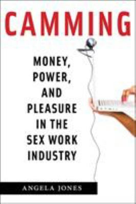 Camming - Money, Power, and Pleasure in the Sex Work Industry