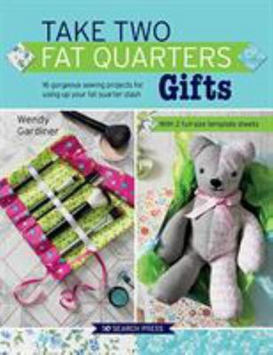 Take Two Fat Quarters: Gifts - 16 Gorgeous Sewing Projects for Using up Your Fat Quarter Stash
