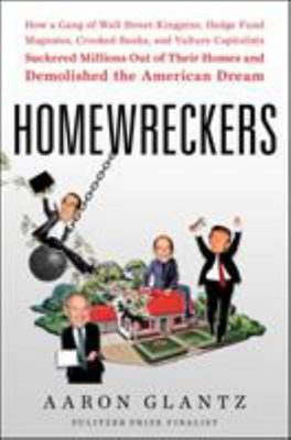 Homewreckers - How a Gang of Wall Street Kingpins, Hedge Fund Magnates, Crooked Banks, and Vulture Capitalists Suckered Millions Out of Their Homes and Demolished the American Dream