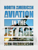 North American Aviation in the Jet Age - The California Years, 1945-1997